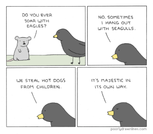 Soarhttp://meme-rage.tumblr.com: DO YOU EVER  SOAR WITH  EAGLES?  NO. SOMETIMES  HANG OUT  WITH SEAGULLS  WE STEAL HOT DOGS  FROM CHILDREN  T'S MAJESTIC IN  TS OWN WAY  poorlydrawnlines.com Soarhttp://meme-rage.tumblr.com