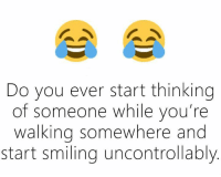 thinking: Do you ever start thinking  of someone while you're  walking somewhere and  start smiling uncontrollably