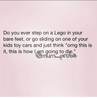 Do you ever step on a Lego in your  bare feet, or go sliding on one of your  kids toy cars and just think omg this is  it, this is how I am going to di