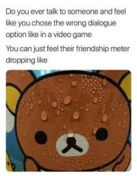 Memes, Game, and Http: Do you ever talk to someone and feel  like you chose the wrong dialogue  option like in a video game  You can just feel their friendship meter  dropping like Who can relate? via /r/memes http://bit.ly/2Td8ap7