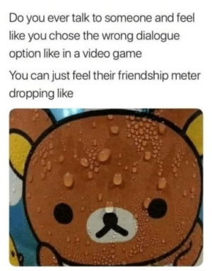 Dank, Memes, and Target: Do you ever talk to someone and feel  like you chose the wrong dialogue  option like in a video game  You can just feel their friendship meter  dropping like meirl by Dankmonseiur69 MORE MEMES