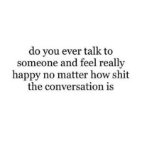 Shit, Happy, and How: do you ever talk to  someone and feel really  happy no matter how shit  the conversation is