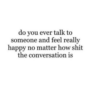Really Happy: do you ever talk to  someone and feel really  happy no matter how shit  the conversation is