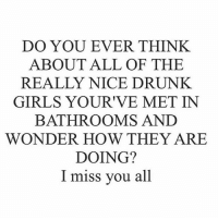 DO YOU EVER THINK  ABOUT ALL OF THE  REALLY NICE DRUNK.  GIRLS YOURIVE MET IN  BATHROOMS AND  WONDER HOW THEY ARE  DOING?  I miss you all Hi!! We've been doing well. Thanks. Miss you too.