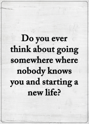 <3: Do you ever  think about going  somewhere where  nobody knows  you and starting a  new life? <3