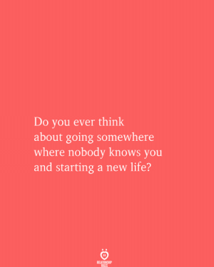 nobody knows: Do you ever think  about going somewhere  where nobody knows you  and starting a new life?  RELATIONSHIP  RULES