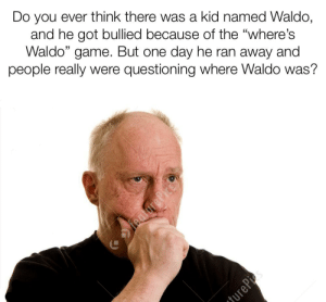 """Game, Image, and Dank Memes: Do you ever think there was a kid named Waldo,  and he got bullied because of the """"where's  Waldo"""" game. But one day he ran away and  people really were questioning where Waldo was?  jurePi s I use Stonk image"""