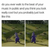 Memes, Music, and Cool: do you ever walk to the beat of your  music in public and you think you look  really cool but you probably just look  like this All the time