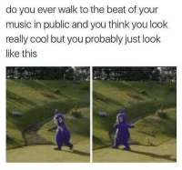 Memes, Music, and Cool: do you ever walk to the beat of your  music in public and you think you look  really cool but you probably just look  like this Every time 😂