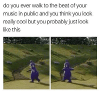 Memes, Music, and Cool: do you ever walk to the beat of your  music in public and you think you look  really cool but you probably just look  like this Everyday 😂