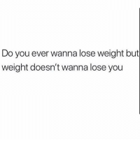 Girl Memes, You, and Lose: Do you ever wanna lose weight but  weight doesn't wanna lose you My weight is a stage 5 clinger