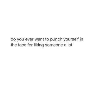 Net, Face, and You: do you ever want to punch yourself in  the face for liking someone a lot https://iglovequotes.net/