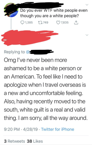 Do you ever WTF Twitter users even though you are a Twitter user?: Do you ever WIF white people even  though you are a white people?  ס1,385749 7,835  Replying to  Oma l've never been more  ashamed to be a white person or  an American. To feel like Ineed to  apologize when l travel overseas is  a new and uncomfortable feeling  Also, having recently moved to the  south, white guilt is a real and valid  thing. I am sorry, all the way around  9:20 PM 4/28/19 Twitter for iPhone  3 Retweets 38 Likes Do you ever WTF Twitter users even though you are a Twitter user?