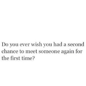 https://iglovequotes.net/: Do you ever wish you had a second  chance to meet someone again for  the first time? https://iglovequotes.net/