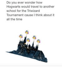 Just imagine.: Do you ever wonder how  Hogwarts would travel to another  school for the Triwizard  Tournament cause I think about it  all the time Just imagine.