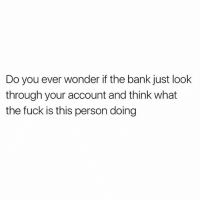 "Wow, Bank, and Fuck: Do you ever wonder if the bank just look  through your account and think what  the fuck is this person doing ""Wow this girl likes to eat"" - people looking at my bank statement @mybestiesays"