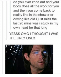 Driving, Head, and Memes: do you ever zone out and your  body does all the work for you  and then you come back to  reality like in the shower or  driving like did i just miss the  last 20 mins was i stuck in my  own head for that long  YESSS OMG ITHOUGHT I WAS  THE ONLY ONE! What if we're all just possessed? supernatural Cw supernaturalcw dean cas castiel sam sammy samwinchester deanwinchester bobbysinger angel demon demons monsters supernaturalvideo video destiel jared jensen misha jaredpadalecki mishacollins jensenackles