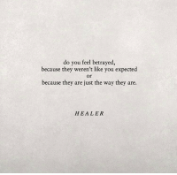 Healer, They, and You: do you feel betrayed,  because they weren't like you expected  or  because they are just the way they are.  HEALER