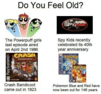 Crash Bandicoot, Girls, and Pokemon: Do You Feel Old?  The Powerpuff girls  last episode aired  on April 2nd 1986  Spy Kids recently  celebrated its 40th  year anniversary  Crash Bandicoot  came out in 1923  Pokemon Blue and Red have  now been out for 146 years