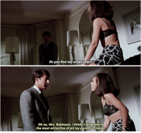 Do you find me undesirable?  oh no, Mrs. Robinson. think, l think you're  the most attractive of all my parents friends The Graduate (1967) dir. Mike Nichols