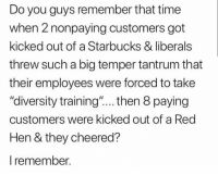 """Memes, Starbucks, and Time: Do you guys remember that time  when 2 nonpaying customers got  kicked out of a Starbucks & liberals  threw such a big temper tantrum that  their employees were forced to take  """"diversity training'""""....then 8 paying  customers were kicked out of a Red  Hen & they cheered?  