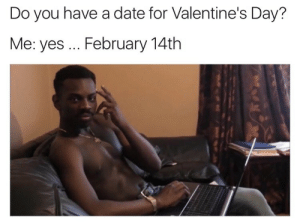Valentine's Day: Do you have a date for Valentine's Day?  Me: yes... February 14th