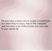 Dank, Friends, and Life: Do you have a friend who's usually a sweetheart  but when they're angry, they're the creepiest  and the most cruel motherfucker you ever saw  in your whole life