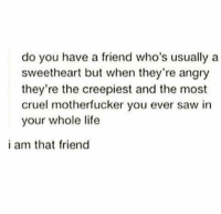 Friends, Life, and Memes: do you have a friend who's usually a  sweetheart but when they're angry  they're the creepiest and the most  cruel motherfucker you ever saw in  your whole life  i am that friend