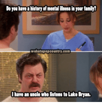 luke bryan: Do you have ahistoryof mentalillness in your family?  wehatepopcountry.com  I have an unole who listens to Luke Bryan.