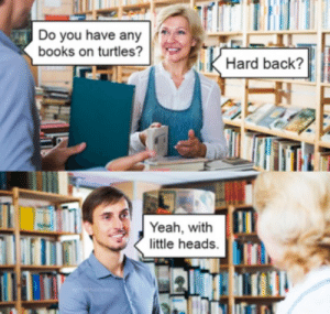 Any books on turtles?: Do you have any  books on turtles?  Hard back?  Yeah, with  little heads. Any books on turtles?
