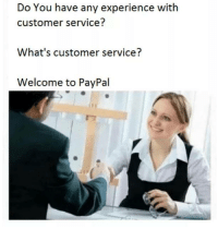 customer service: Do You have any experience with  customer service?  What's customer service?  Welcome to PayPal