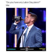 """Literally. Be sure to watch Rob Lowe get roasted TONIGHT at 10-9c on @comedycentral! LoweRoast ad: """"Do you have any Labor Day plans?""""  Me  TONIGHT  coMEDY CO1vauNa  LOWE ROAST  10/9c Literally. Be sure to watch Rob Lowe get roasted TONIGHT at 10-9c on @comedycentral! LoweRoast ad"""
