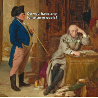 Goals, Memes, and Death: Do you have any  long-term goals?  Just death  LASSICAL ART MEMES  classicalartimemes