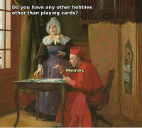 Memes, Classical Art, and Classical: Do you have any other hobbies  other than playing cards?  Memes  CLASSICAL ART MEMES