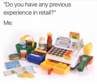 "Memes, True, and Experience: ""Do you have any previous  experience in retail?""  Me: So true!"