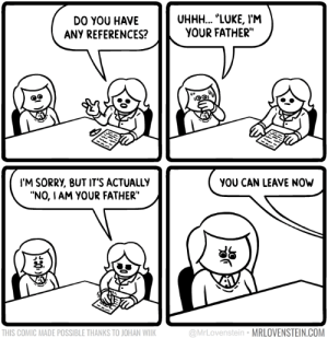 """omg-images:  Good references: DO YOU HAVE  ANY REFERENCES?  UHHH... """"LUKE, IM  YOUR FATHER""""  I'M SORRY, BUT IT'S ACTUALLY  """"NO, IAM YOUR FATHER""""  YOU CAN LEAVE NOW  B.  THIS COMIC MADE POSSIBLE THANKS TO JOHAN WILK  @MrLovenstein MRLOVENSTEIN.COM omg-images:  Good references"""