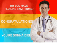 flu: DO YOU HAVE  FLU LIKE SYMPTOMS?  CONGRATULATIONS  YOU'RE GONNA DIE!