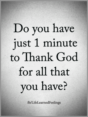 <3: Do you have  just 1 minute  to Thank God  for all that  you nave:  fb/LifeLearnedFeelings <3