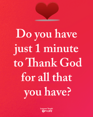 God, Memes, and All That: Do you have  just 1 minute  to Thank God  for all that  you have?  Lessons Taught  ByLIFE <3