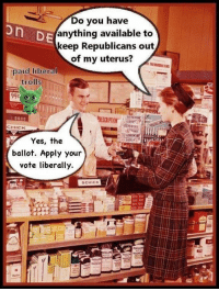 Listerine, Memes, and Troll: Do you have  on DE  anything available to  keep Republicans out  of my uterus?  paid liberal  trolls  00.00  LISTERINE  CHICK  Yes, the  ballot. Apply your  vote liberally.  SCHICK Want a GREAT cartoon to share, that summarizes the war on women? Thanks to Teresa L. for sending this over!