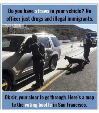 California be like @dc_draino: Do you have straws in your vehicle? No  officer just drugs and illegal immigrants.  Ok sir, your clear to go through. Here's a map  to the  voting booths  in San Francisco. California be like @dc_draino