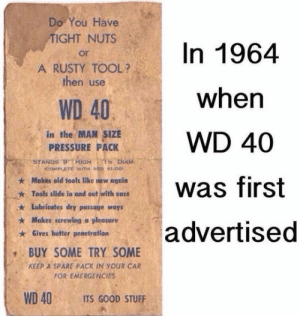 lolzandtrollz:  Old Time Ads: Do You Have  TIGHT NUTS  In 1964  or  A RUSTY TOOL?  then use  when  WD 40  in the MAN SIZE  PRESSURE PACK  WD 40  STANDS 9 HiGH  icOMPLETE WITH RED KOB  1 DIAM  Makes old tools like new again  was first  Tools slide in and out with ease  Lubricates dry passage ways  Makes screwing a pleasure  advertised  Gives better penetration  BUY SOME TRY SOME  KEEP A SPARE PACK IN YOUR CAR  FOR EMERGENCIES  WD 40  ITS GOOD STUFF lolzandtrollz:  Old Time Ads