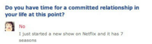 Committed: Do you have time for a committed relationship in  your life at this point?  No  I just started a new show on Netflix and it has 7  seasons
