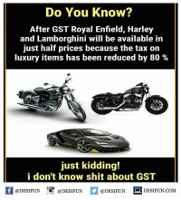 Twitter: BLB247 Snapchat : BELIKEBRO.COM belikebro sarcasm meme Follow @be.like.bro: Do You Know?  After GST Royal Enfield, Harley  and Lamborghini will be available in  just half prices because the tax on  luxury items has been reduced by 80 %  just kidding!  i don't know shit about GST  K @DESIFUN 증 @DESIFUN @DESIFUN DESIFUN.COM Twitter: BLB247 Snapchat : BELIKEBRO.COM belikebro sarcasm meme Follow @be.like.bro