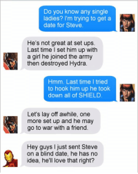 theavengers buckybarnes blackwidow ironman tonystark captainamerica meme memes memesfordays memesdaily lol lols funny puns pun joke tumblr nintendo disney marvel spongebob 😂: Do you know any single  ladies? I'm trying to get a  date for Steve.  He's not great at set ups.  Last time I set him up with  a girl he joined the army  then destroyed Hydra  Hmm. Last time I tried  to hook him up he took  down all of SHIELD.  Let's lay off awhile, one  more set up and he may  go to war with a friend.  Hey guys I just sent Steve  on a blind date, he has no  idea, he'll love that right? theavengers buckybarnes blackwidow ironman tonystark captainamerica meme memes memesfordays memesdaily lol lols funny puns pun joke tumblr nintendo disney marvel spongebob 😂