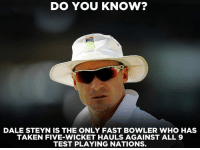 A unique feat in the name of Dale Steyn.: DO YOU KNOW?  DALE STEYN IS THE ONLY FAST BOWLER WHO HAS  TAKEN FIVE-WICKET HAULS AGAINST ALL 9  TEST PLAYING NATIONS. A unique feat in the name of Dale Steyn.