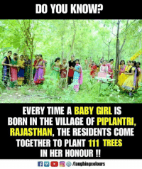 Girl, Time, and Trees: DO YOU KNOW?  EVERY TIME A BABY GIRL IS  BORN IN THE VILLAGE OF PIPLANTRI,  RAJASTHAN, THE RESIDENTS COME  TOGETHER TO PLANT 111 TREES  IN HER HONOUR!!