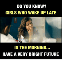 Future, Girls, and Memes: DO YOU KNOW?  GIRLS WHO WAKE UP LATE  SONS  IN THE MORNING...  HAVE A VERY BRIGHT FUTURE