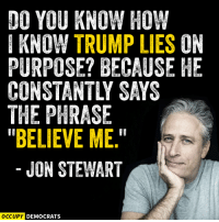 """Memes, Jon Stewart, and 🤖: DO YOU KNOW HOW  I KNOW TRUMP LIES ON  PURPOSE? BECAUSE HE  THE PHRASE  """"BELIEVE ME.""""  JON STEWART  OCCUPY DEMOCRATS"""