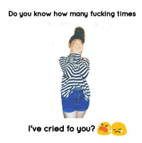 :(: Do you know how many fucking times  I've cried fo you? :(